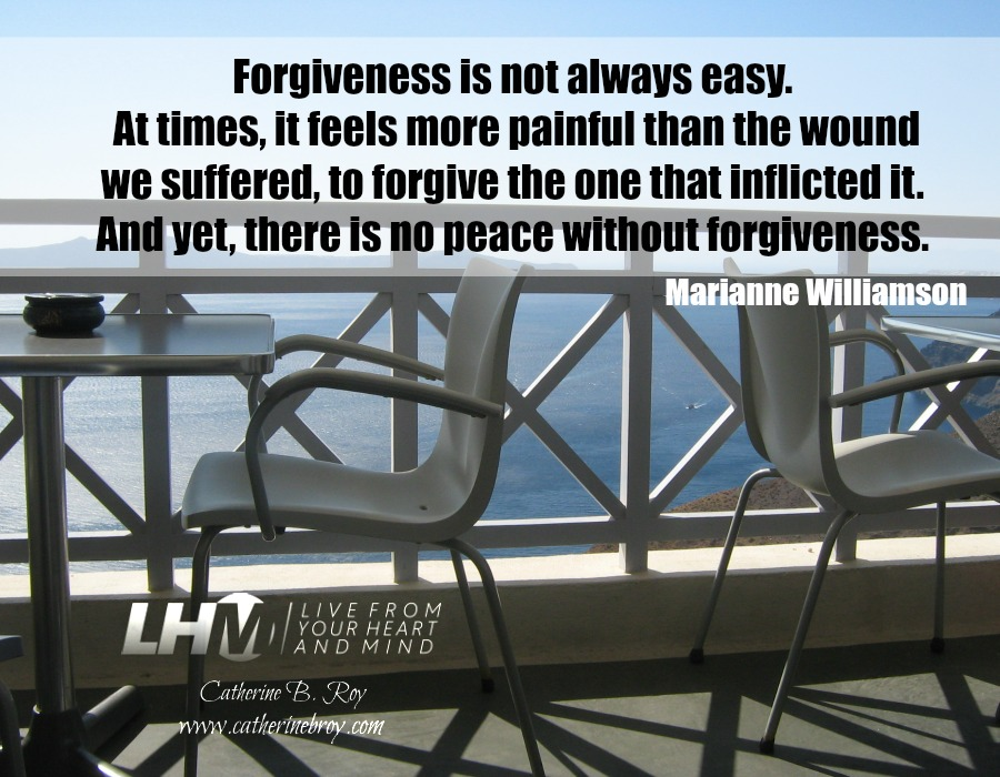 """""""Forgiveness is not always easy. At times, it feels more painful than the wound we suffered, to forgive the one that inflicted it. And yet, there is no peace without forgiveness."""" --Marianne Williamson"""